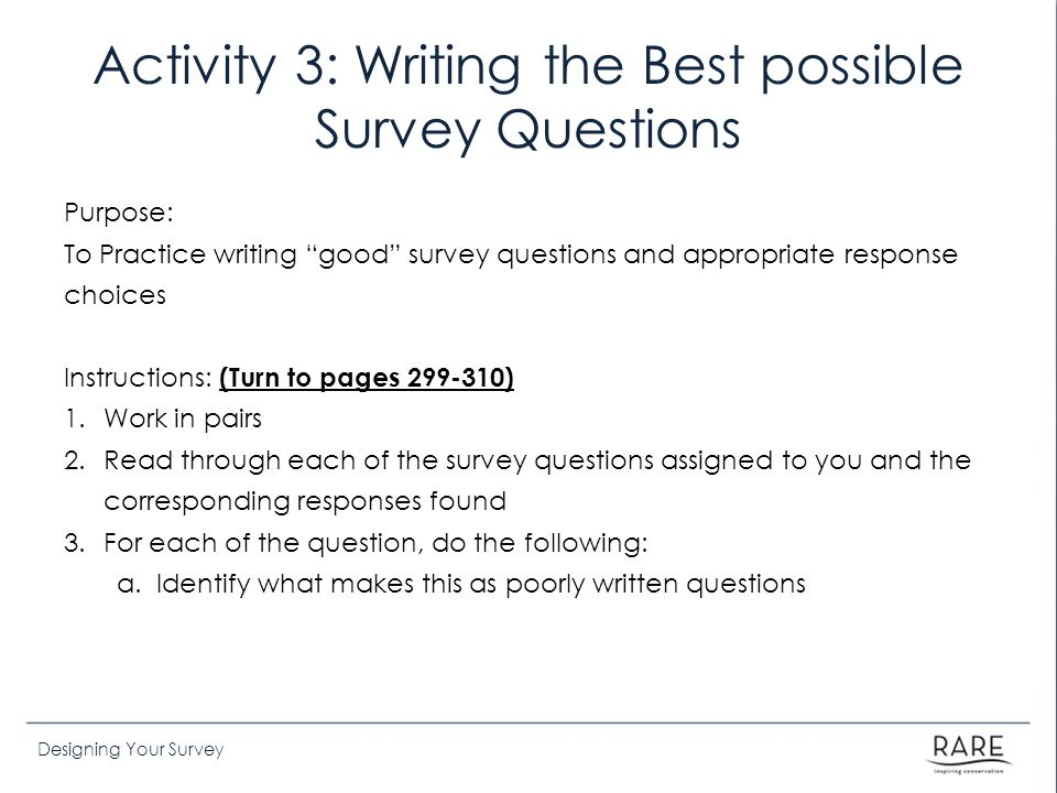 Designing Your Survey Activity 3: Writing the Best possible Survey Questions Purpose: To Practice writing good survey questions and appropriate response choices Instructions: (Turn to pages 299-310) 1.Work in pairs 2.Read through each of the survey questions assigned to you and the corresponding responses found 3.For each of the question, do the following: a.Identify what makes this as poorly written questions