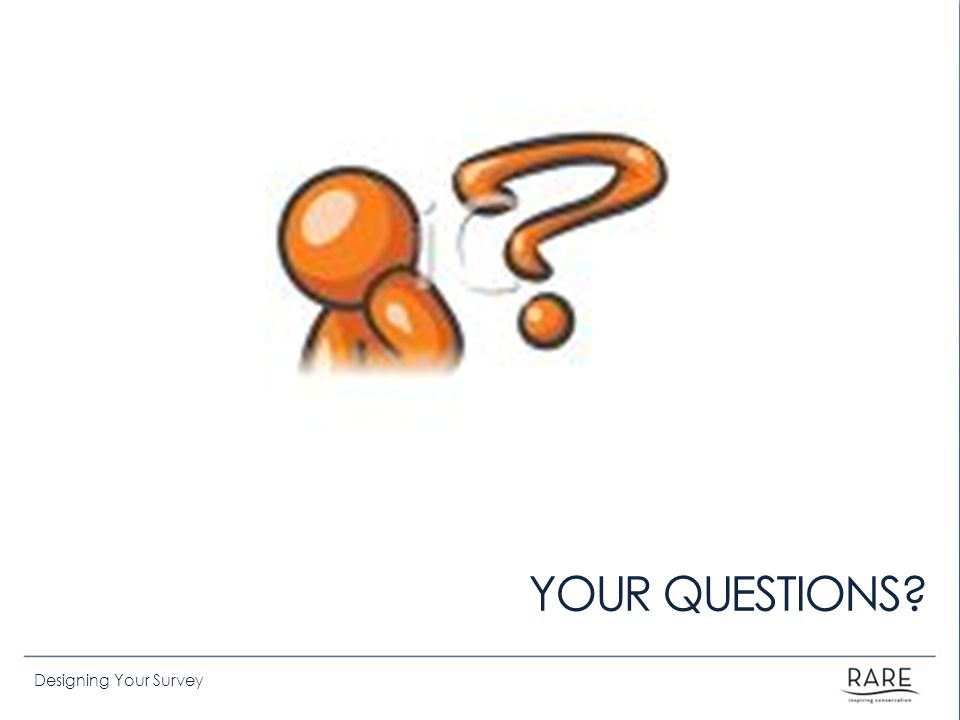 Designing Your Survey YOUR QUESTIONS?