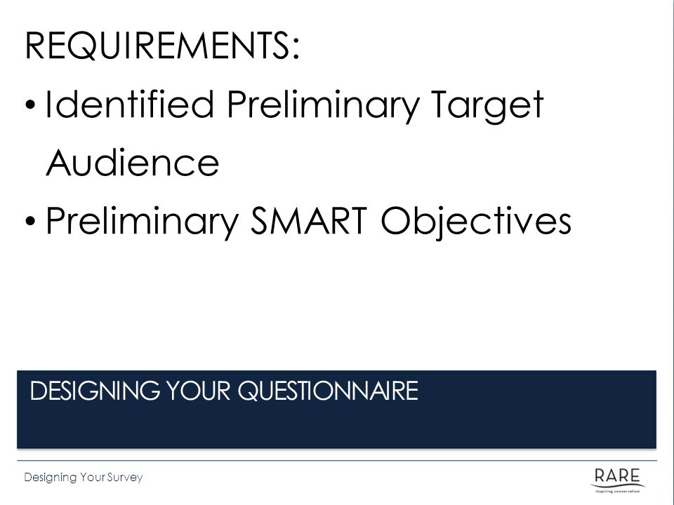 Designing Your Survey REQUIREMENTS: Identified Preliminary Target Audience Preliminary SMART Objectives DESIGNING YOUR QUESTIONNAIRE