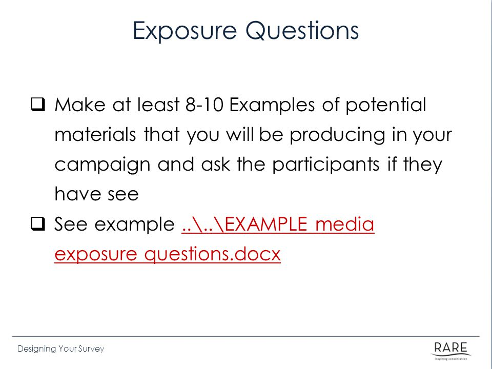 Designing Your Survey Exposure Questions  Make at least 8-10 Examples of potential materials that you will be producing in your campaign and ask the participants if they have see  See example..\..\EXAMPLE media exposure questions.docx..\..\EXAMPLE media exposure questions.docx