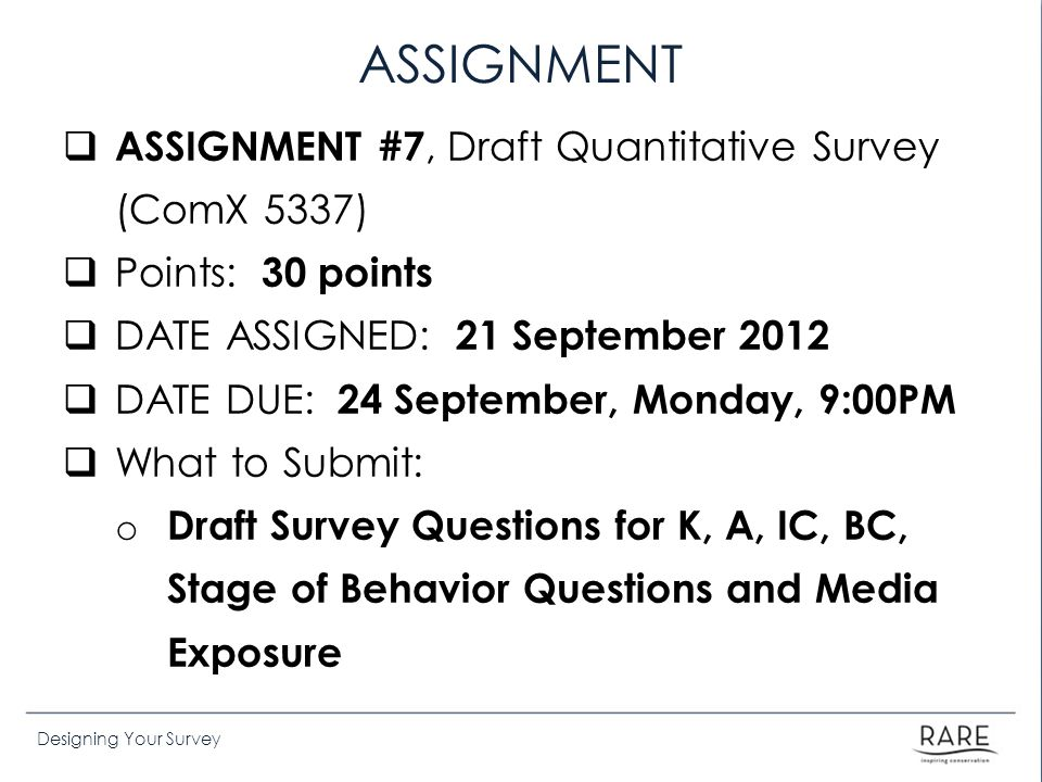 Designing Your Survey ASSIGNMENT  ASSIGNMENT #7, Draft Quantitative Survey (ComX 5337)  Points: 30 points  DATE ASSIGNED: 21 September 2012  DATE DUE: 24 September, Monday, 9:00PM  What to Submit: o Draft Survey Questions for K, A, IC, BC, Stage of Behavior Questions and Media Exposure