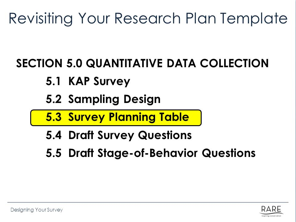 Designing Your Survey Revisiting Your Research Plan Template SECTION 5.0 QUANTITATIVE DATA COLLECTION 5.1 KAP Survey 5.2 Sampling Design 5.3 Survey Planning Table 5.4 Draft Survey Questions 5.5 Draft Stage-of-Behavior Questions