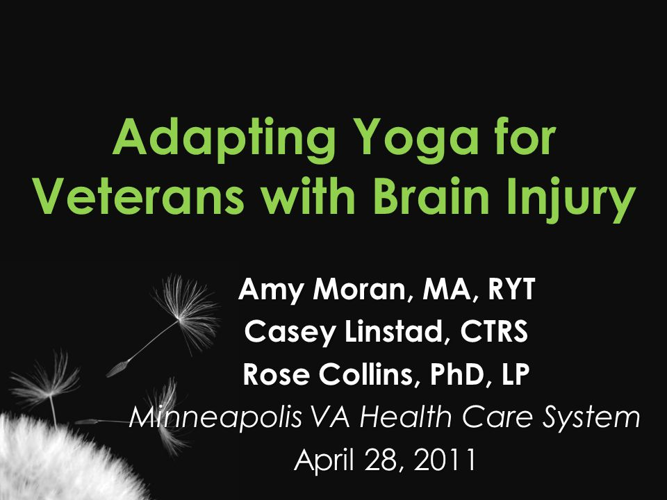 Adapting Yoga for Veterans with Brain Injury Amy Moran, MA, RYT Casey Linstad, CTRS Rose Collins, PhD, LP Minneapolis VA Health Care System April 28,