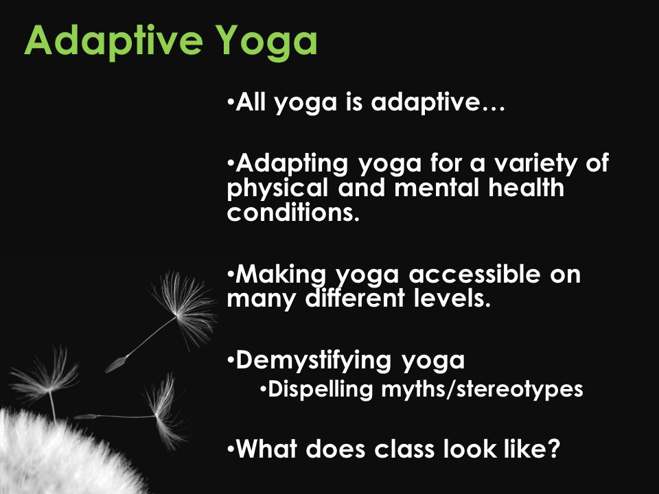 Adaptive Yoga All yoga is adaptive… All yoga is adaptive… Adapting yoga for a variety of physical and mental health conditions. Adapting yoga for a va