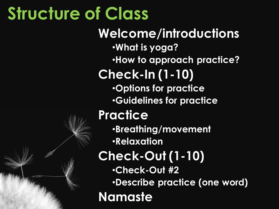 Structure of ClassWelcome/introductions What is yoga? How to approach practice? Check-In (1-10) Options for practice Guidelines for practicePractice B