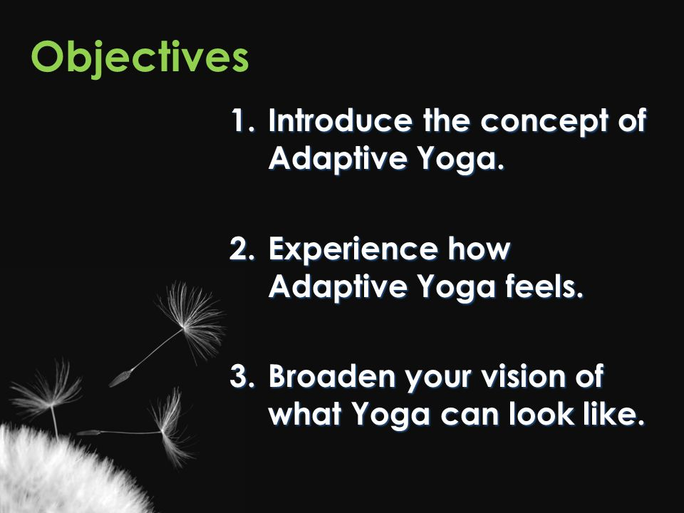 Objectives 1.Introduce the concept of Adaptive Yoga. 2.Experience how Adaptive Yoga feels. 3.Broaden your vision of what Yoga can look like.