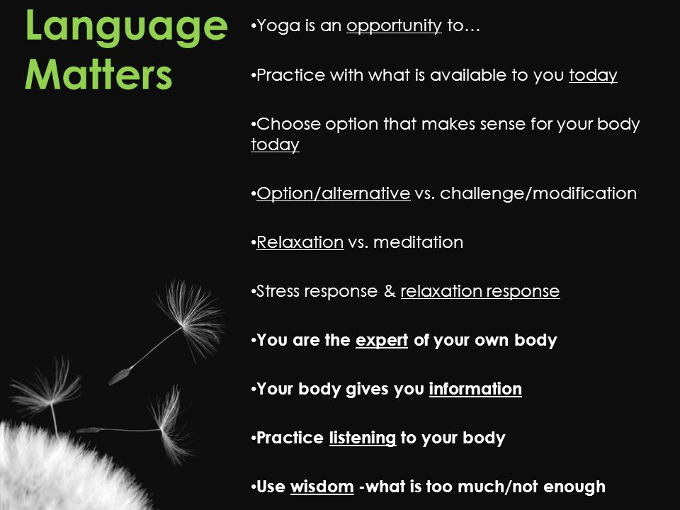 Language Matters Yoga is an opportunity to… Yoga is an opportunity to… Practice with what is available to you today Practice with what is available to