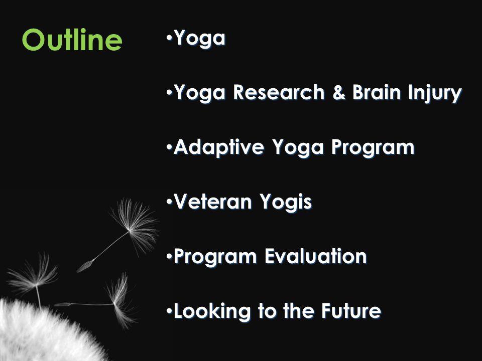 Outline Yoga Yoga Yoga Research & Brain Injury Yoga Research & Brain Injury Adaptive Yoga Program Adaptive Yoga Program Veteran Yogis Veteran Yogis Program Evaluation Program Evaluation Looking to the Future Looking to the Future
