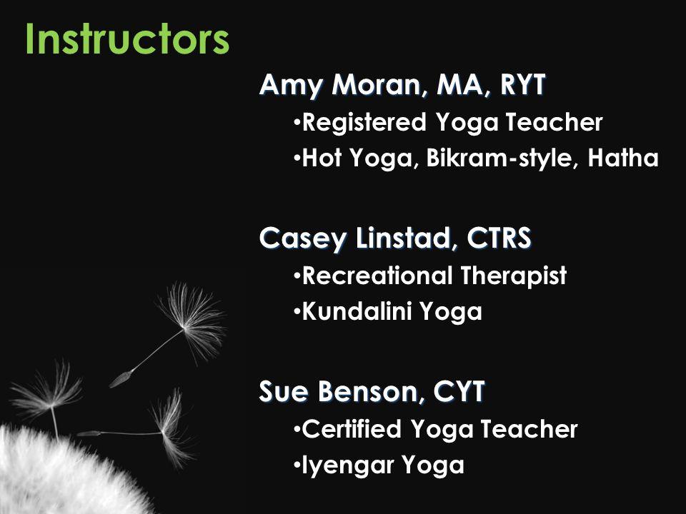 Instructors Amy Moran, MA, RYT Registered Yoga Teacher Hot Yoga, Bikram-style, Hatha Casey Linstad, CTRS Recreational Therapist Kundalini Yoga Sue Benson, CYT Certified Yoga Teacher Iyengar Yoga