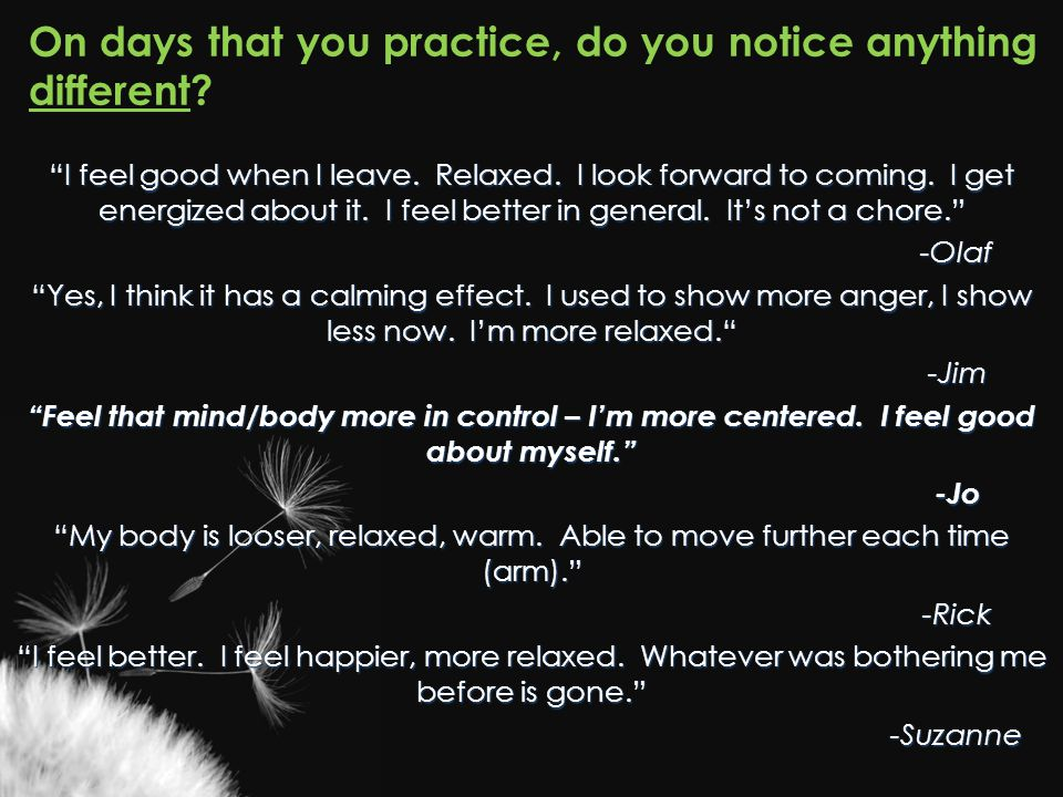 "On days that you practice, do you notice anything different? ""I feel good when I leave. Relaxed. I look forward to coming. I get energized about it. I"