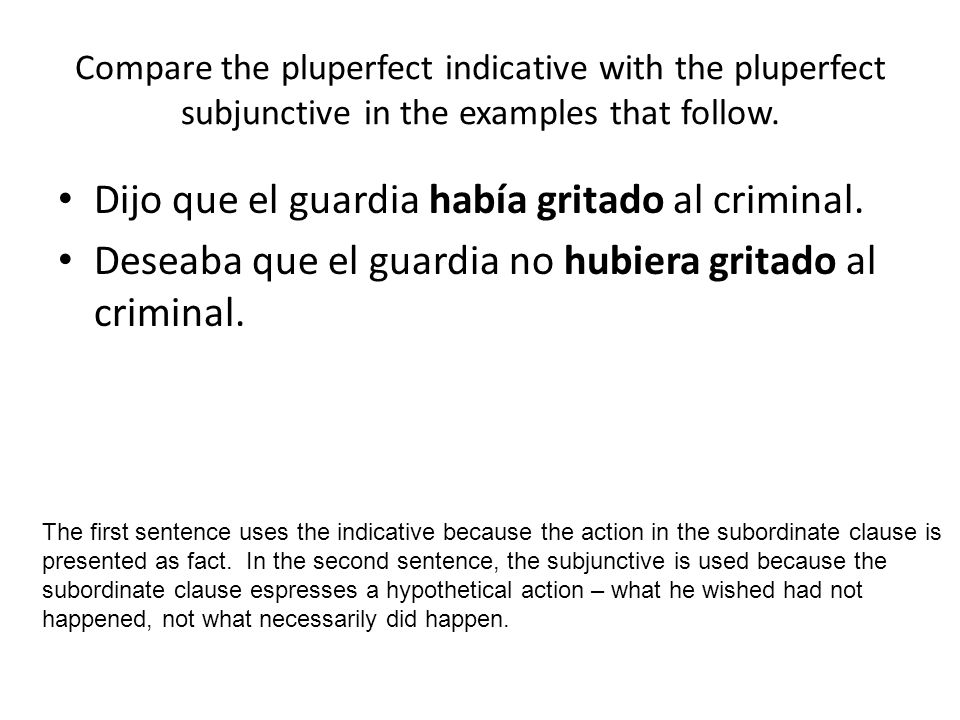 Compare the pluperfect indicative with the pluperfect subjunctive in the examples that follow. Dijo que el guardia había gritado al criminal. Deseaba