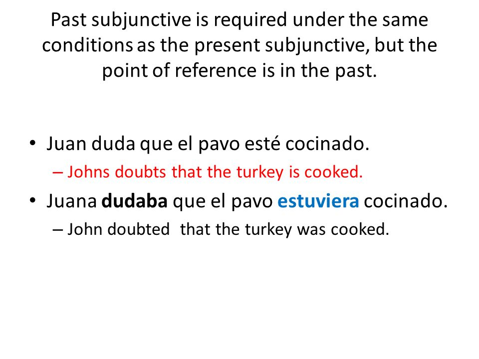 Past subjunctive is required under the same conditions as the present subjunctive, but the point of reference is in the past. Juan duda que el pavo es