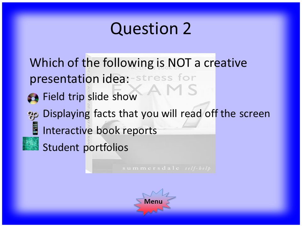 Question 2 Which of the following is NOT a creative presentation idea: Field trip slide show Displaying facts that you will read off the screen Interactive book reports Student portfolios Menu