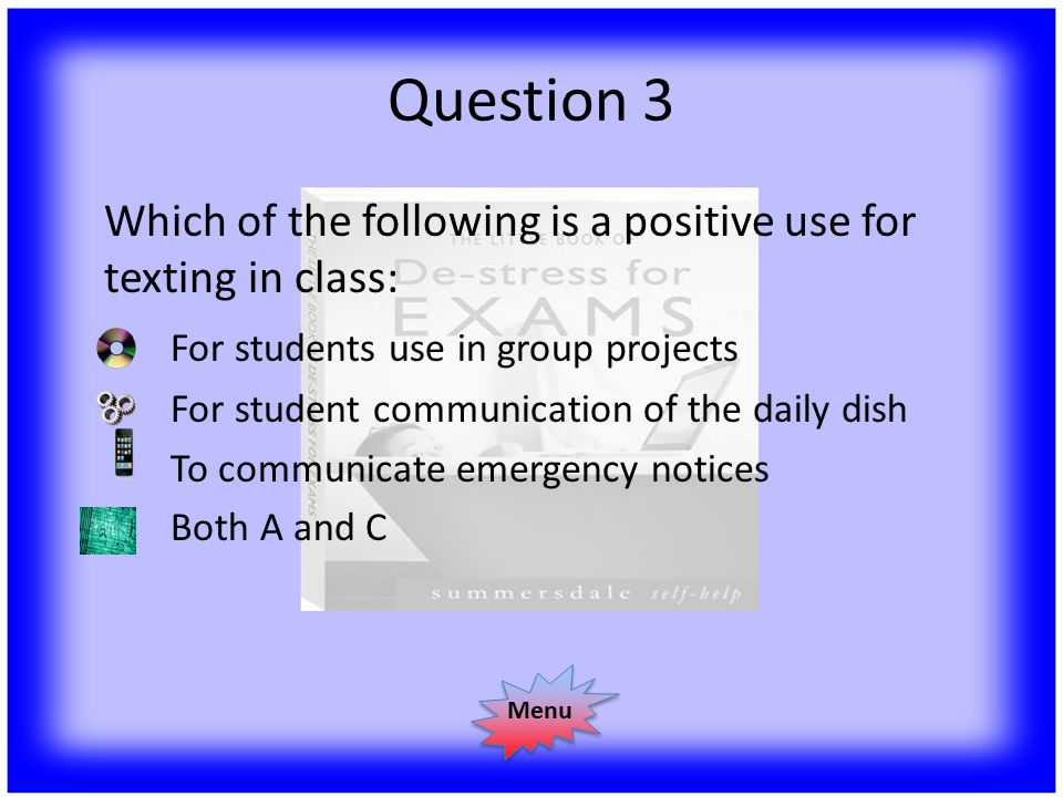 Question 3 Which of the following is a positive use for texting in class: For students use in group projects For student communication of the daily dish To communicate emergency notices Both A and C Menu