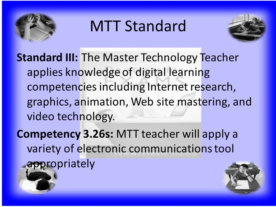 MTT Standard Standard III: The Master Technology Teacher applies knowledge of digital learning competencies including Internet research, graphics, animation, Web site mastering, and video technology.