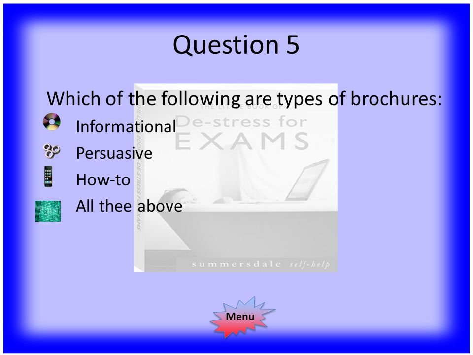 Question 5 Which of the following are types of brochures: Informational Persuasive How-to All thee above Menu