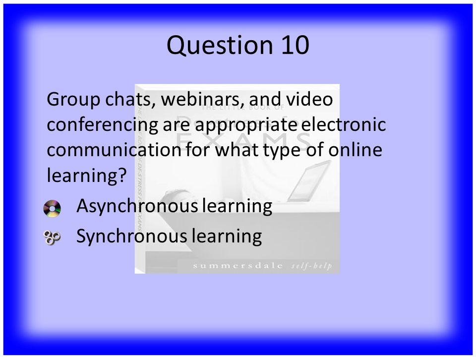 Question 10 Group chats, webinars, and video conferencing are appropriate electronic communication for what type of online learning.