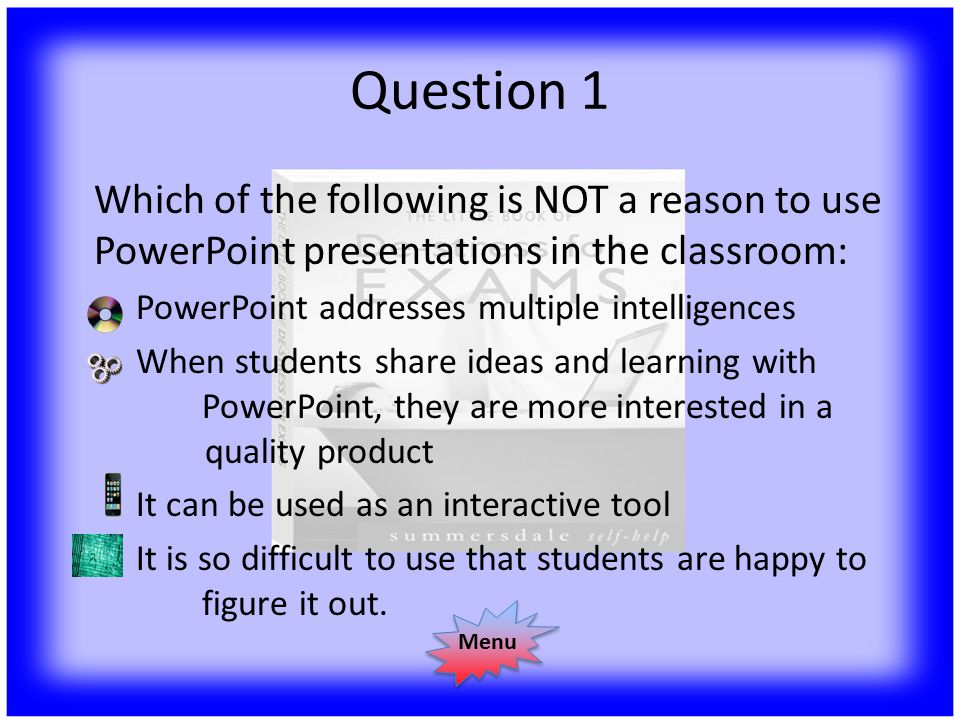 Question 1 Which of the following is NOT a reason to use PowerPoint presentations in the classroom: PowerPoint addresses multiple intelligences When students share ideas and learning with PowerPoint, they are more interested in a quality product It can be used as an interactive tool It is so difficult to use that students are happy to figure it out.