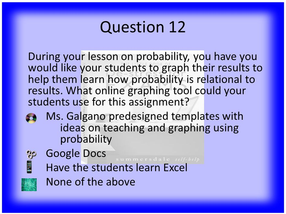 Question 12 During your lesson on probability, you have you would like your students to graph their results to help them learn how probability is relational to results.