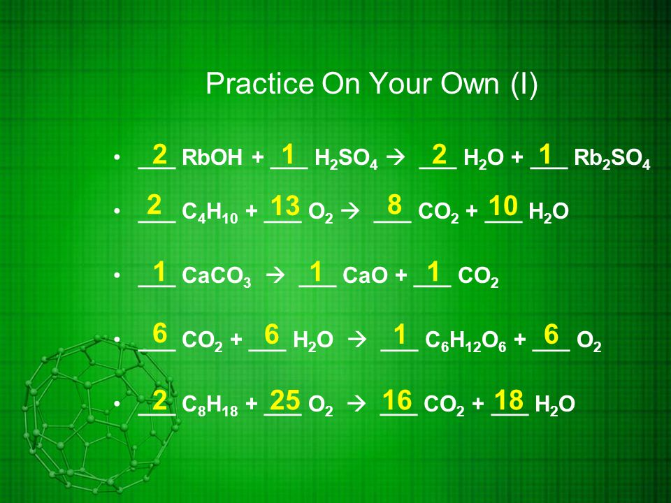 Practice On Your Own (I) ___ RbOH + ___ H 2 SO 4  ___ H 2 O + ___ Rb 2 SO 4 ___ C 4 H 10 + ___ O 2  ___ CO 2 + ___ H 2 O ___ CaCO 3  ___ CaO + ___ CO 2 ___ CO 2 + ___ H 2 O  ___ C 6 H 12 O 6 + ___ O 2 ___ C 8 H 18 + ___ O 2  ___ CO 2 + ___ H 2 O 2211 8 10 2 13 111 6 661 1618252