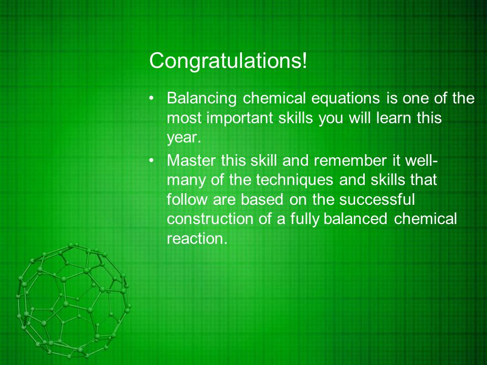 Congratulations! Balancing chemical equations is one of the most important skills you will learn this year. Master this skill and remember it well- ma