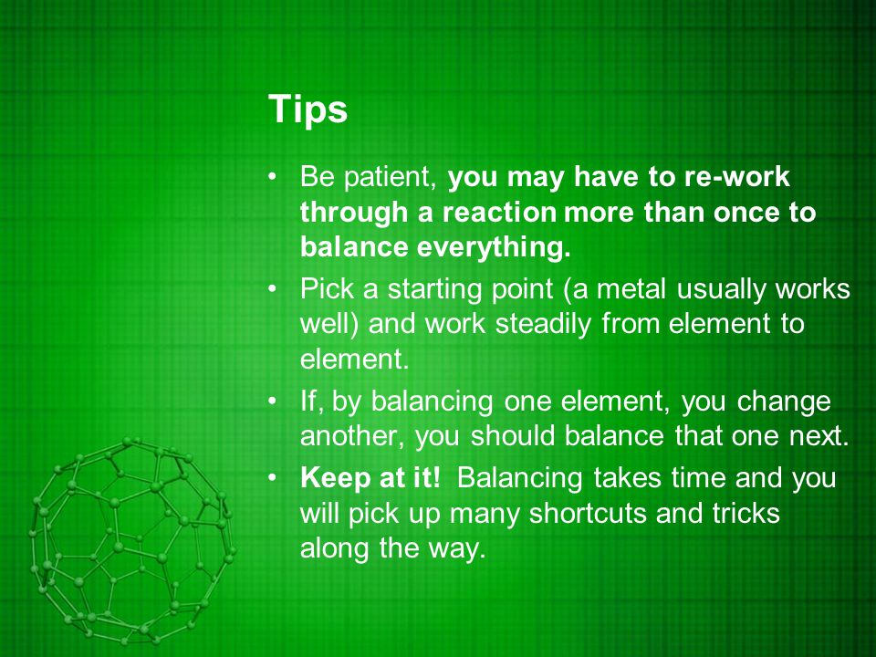 Tips Be patient, you may have to re-work through a reaction more than once to balance everything.