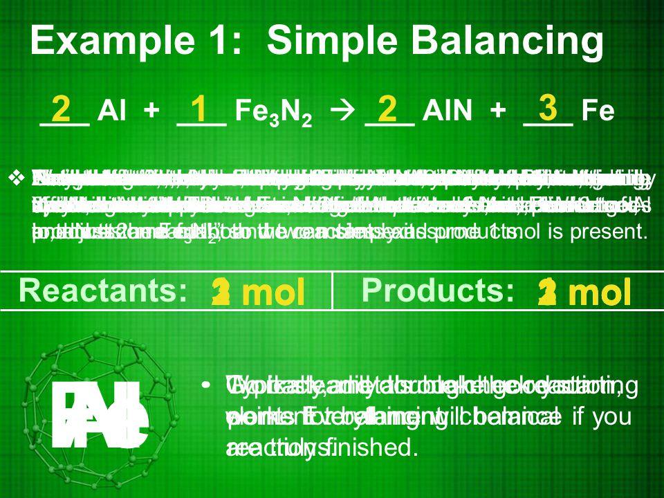Example 2: Simple Balancing ___ NaClO 3  ___ NaCl + ___ O 2 2 Typically, metals make good starting points for balancing chemical reactions.