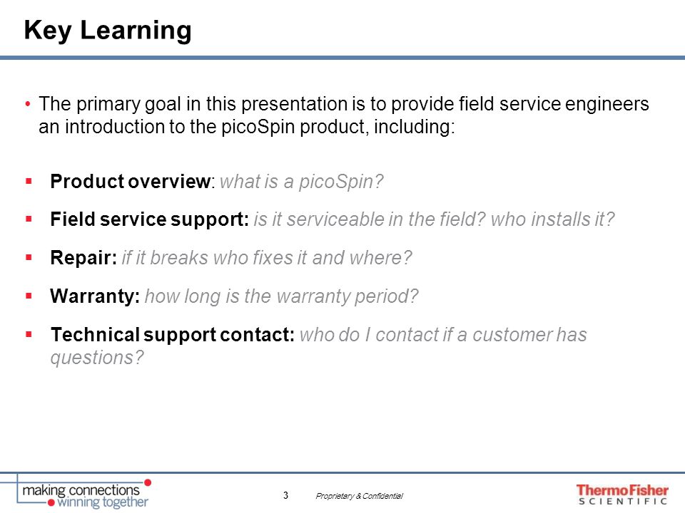 Proprietary & Confidential 3 Key Learning The primary goal in this presentation is to provide field service engineers an introduction to the picoSpin