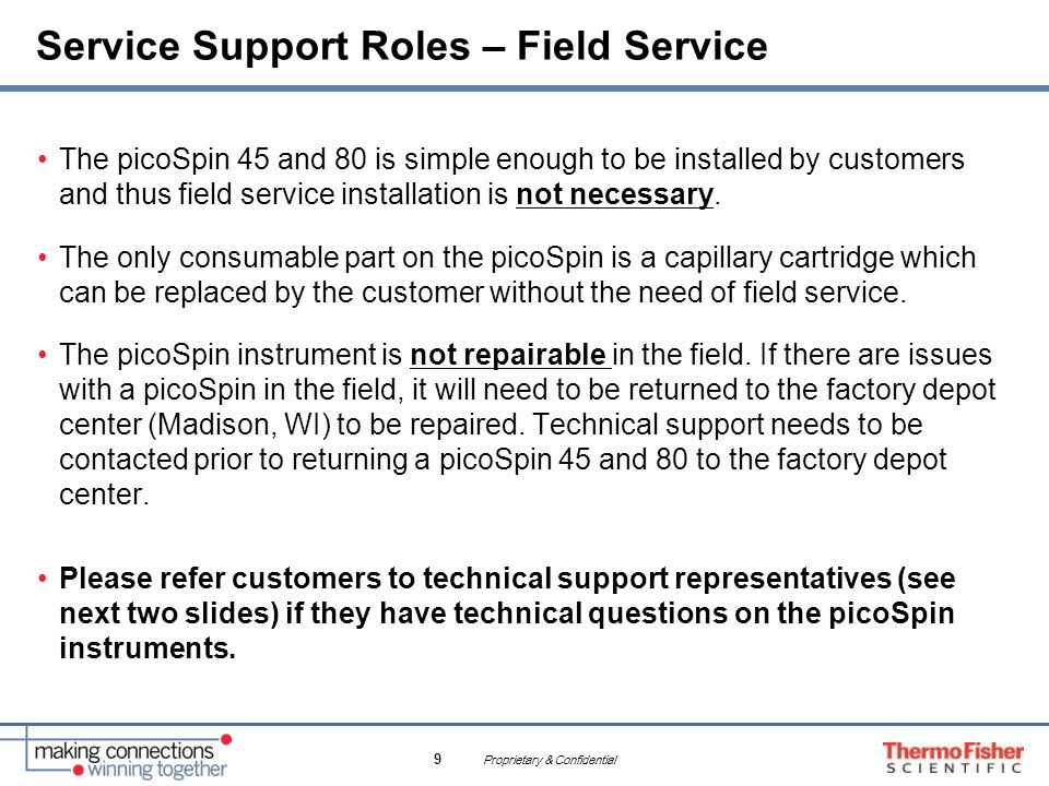 Proprietary & Confidential 9 Service Support Roles – Field Service The picoSpin 45 and 80 is simple enough to be installed by customers and thus field