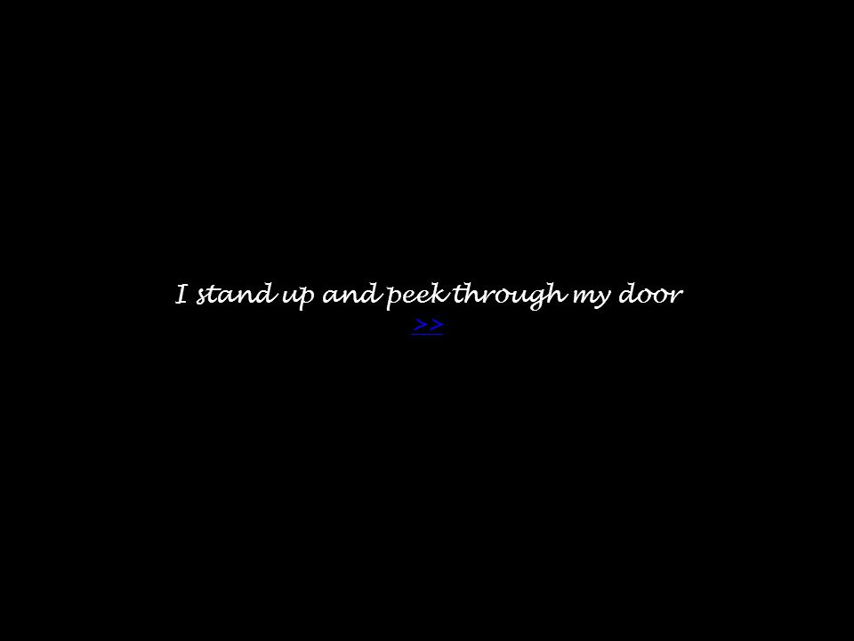 I stand up and peek through my door >> >>
