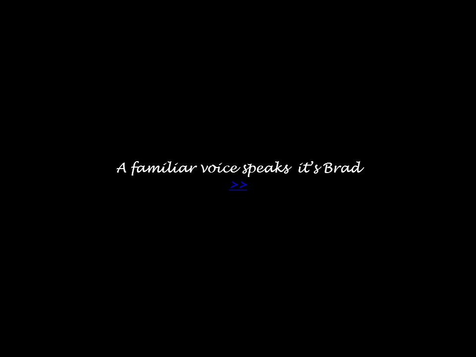 A familiar voice speaks it's Brad >> >>