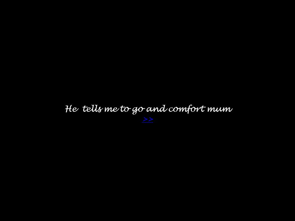 He tells me to go and comfort mum >> >>