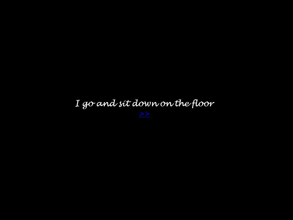 I go and sit down on the floor >> >>
