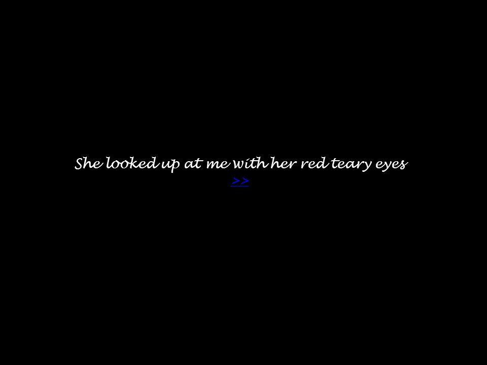 She looked up at me with her red teary eyes >> >>