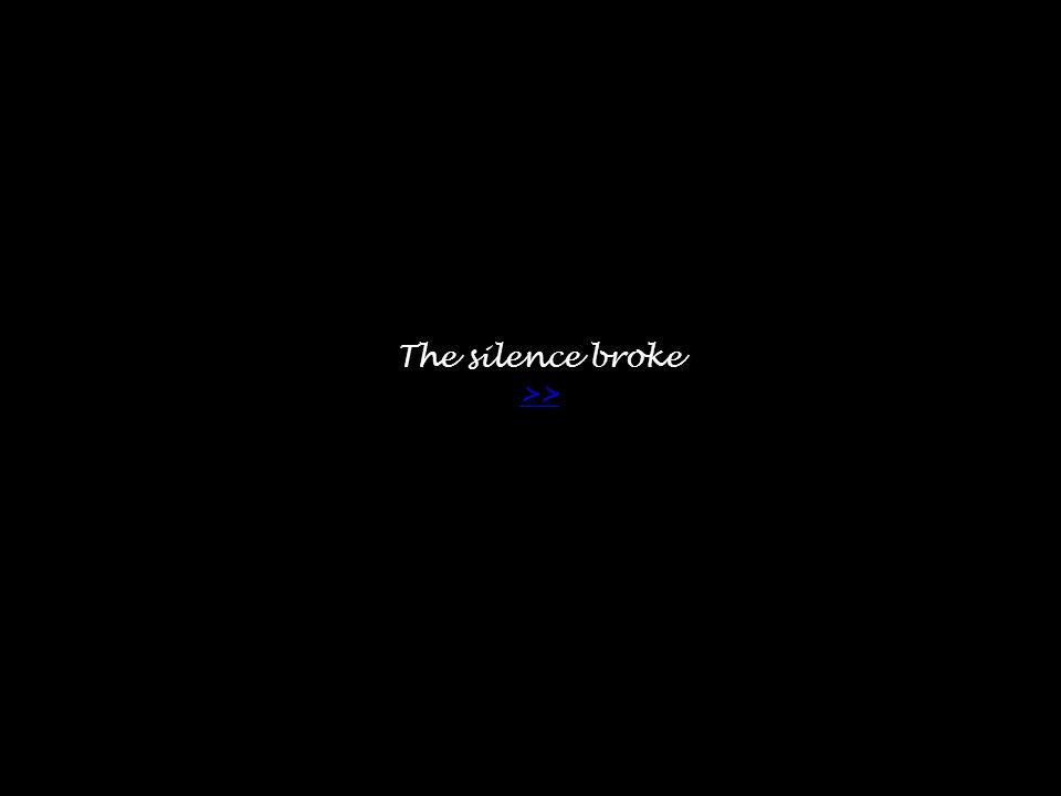 The silence broke >> >>