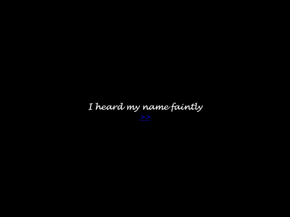 I heard my name faintly >> >>
