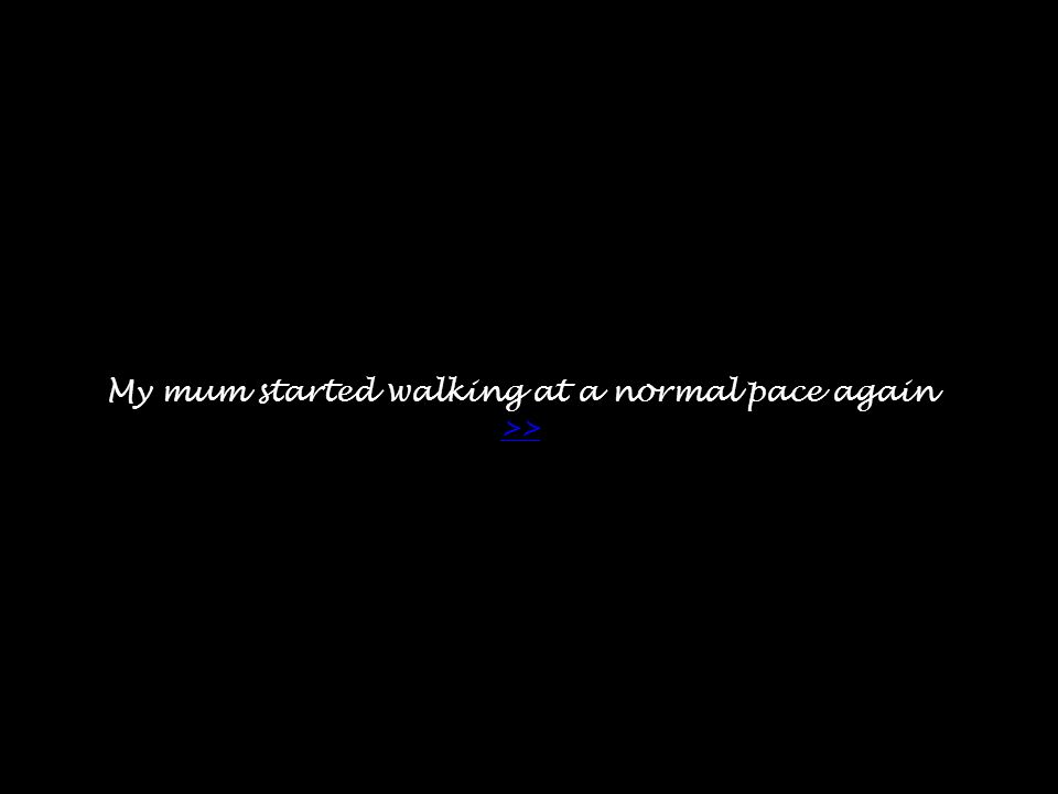 My mum started walking at a normal pace again >> >>