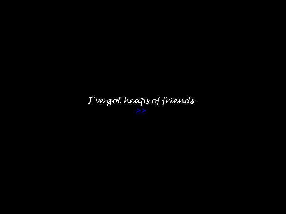 I've got heaps of friends >> >>