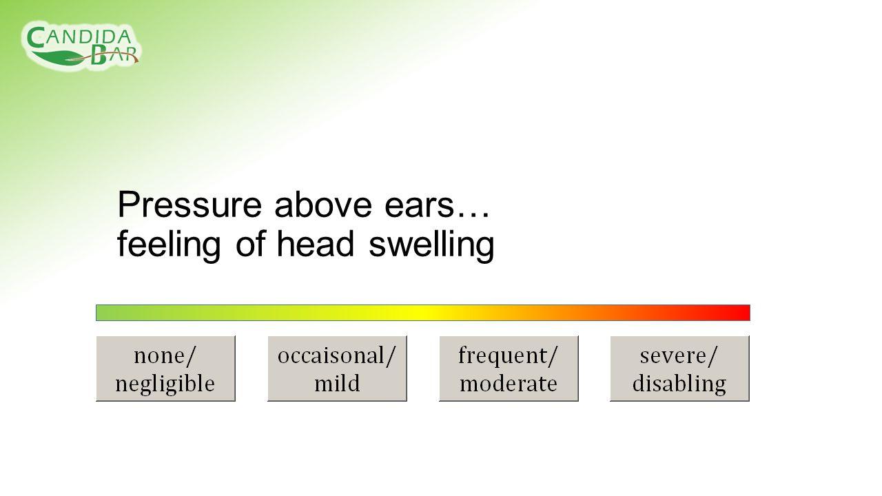 Pressure above ears… feeling of head swelling