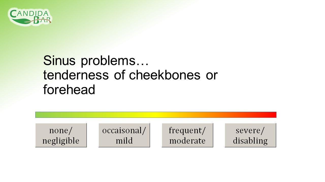 Sinus problems… tenderness of cheekbones or forehead