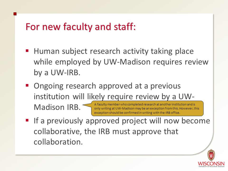 For new faculty and staff:  Human subject research activity taking place while employed by UW-Madison requires review by a UW-IRB.