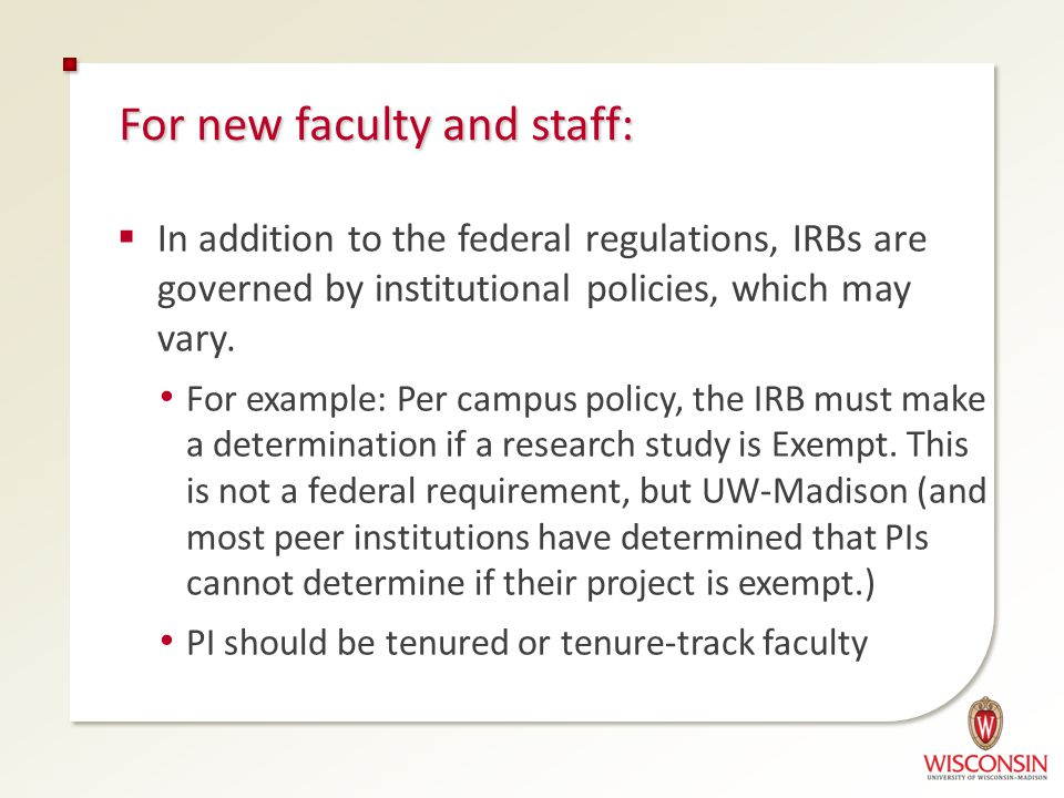 For new faculty and staff:  In addition to the federal regulations, IRBs are governed by institutional policies, which may vary.
