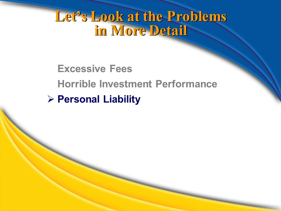 Let's Look at the Problems in More Detail Excessive Fees Horrible Investment Performance  Personal Liability