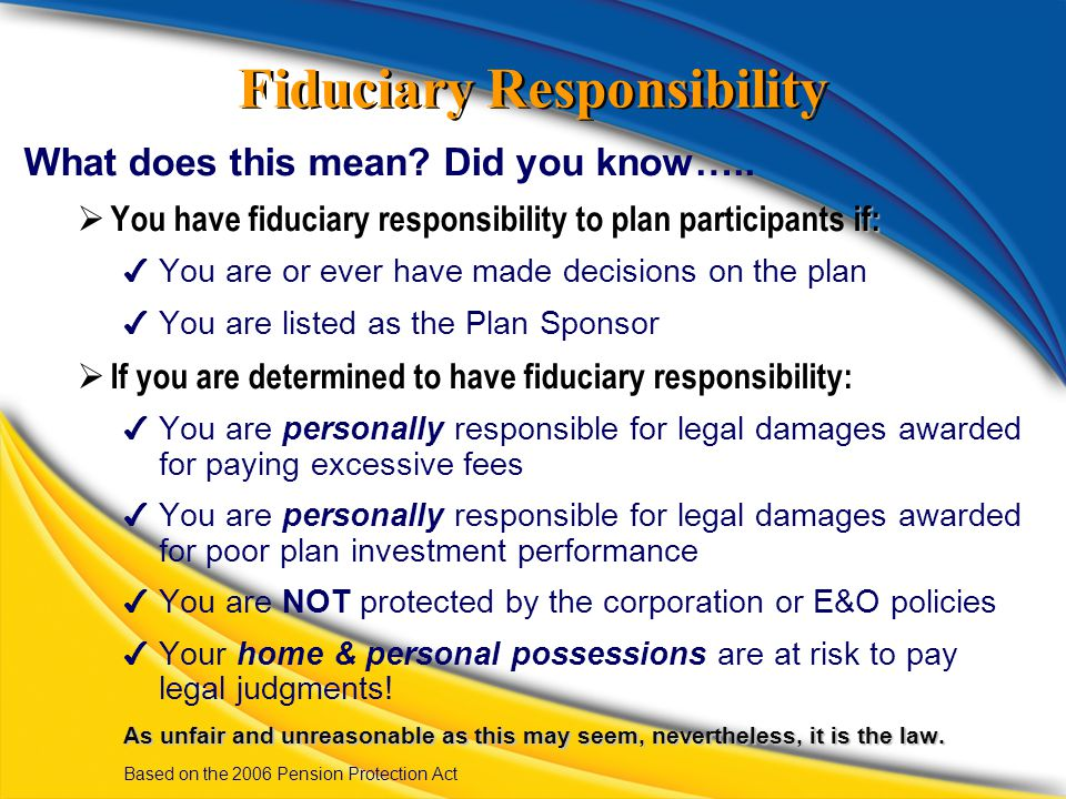 Fiduciary Responsibility What does this mean? Did you know….. if:  You have fiduciary responsibility to plan participants if: ✔ You are or ever have