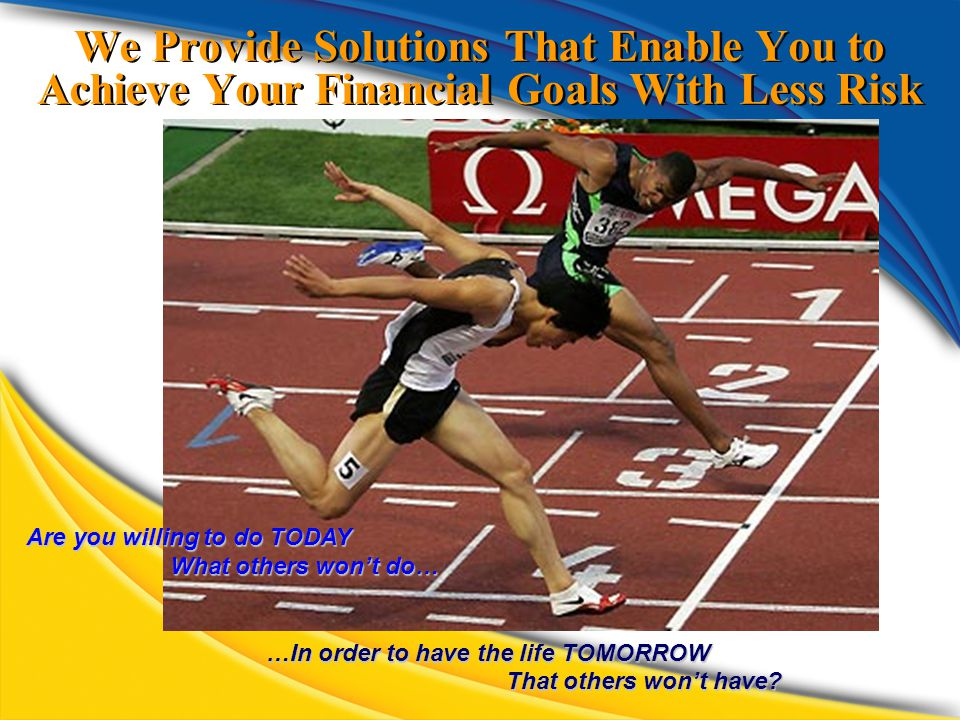 We Provide Solutions That Enable You to Achieve Your Financial Goals With Less Risk Are you willing to do TODAY What others won't do… …In order to have the life TOMORROW That others won't have