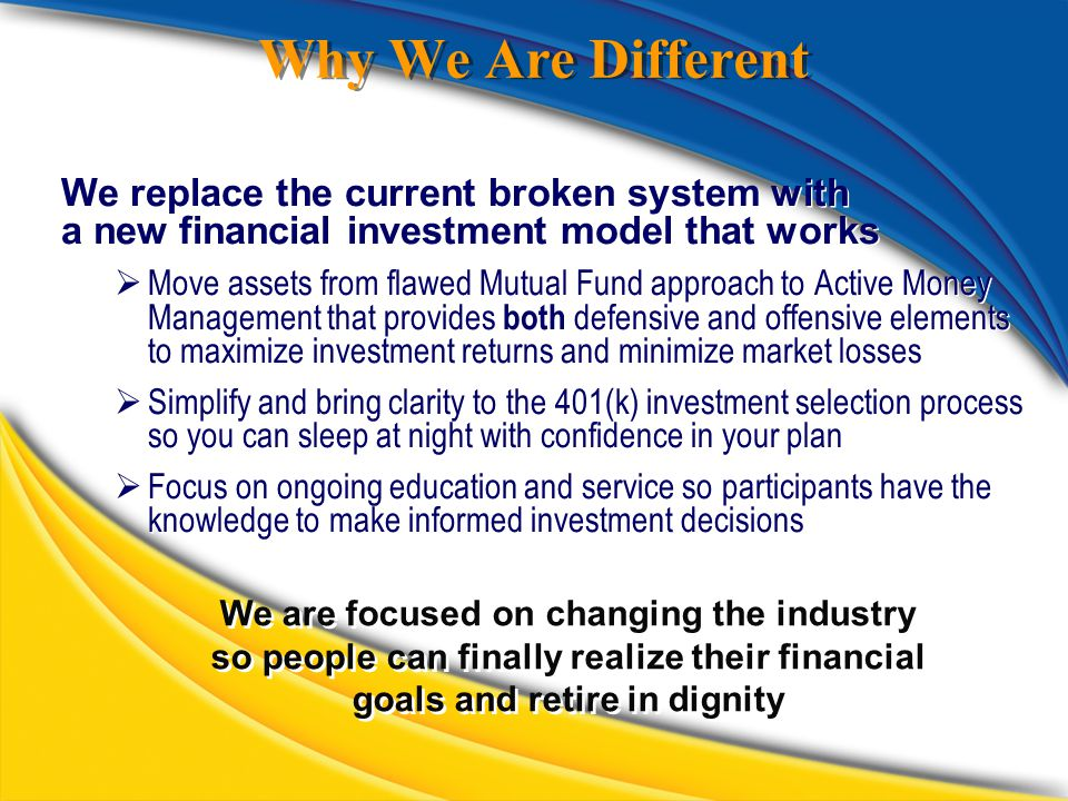 Why We Are Different We replace the current broken system with a new financial investment model that works  Move assets from flawed Mutual Fund approach to Active Money Management that provides both defensive and offensive elements to maximize investment returns and minimize market losses  Simplify and bring clarity to the 401(k) investment selection process so you can sleep at night with confidence in your plan  Focus on ongoing education and service so participants have the knowledge to make informed investment decisions We replace the current broken system with a new financial investment model that works  Move assets from flawed Mutual Fund approach to Active Money Management that provides both defensive and offensive elements to maximize investment returns and minimize market losses  Simplify and bring clarity to the 401(k) investment selection process so you can sleep at night with confidence in your plan  Focus on ongoing education and service so participants have the knowledge to make informed investment decisions We are focused on changing the industry so people can finally realize their financial goals and retire in dignity