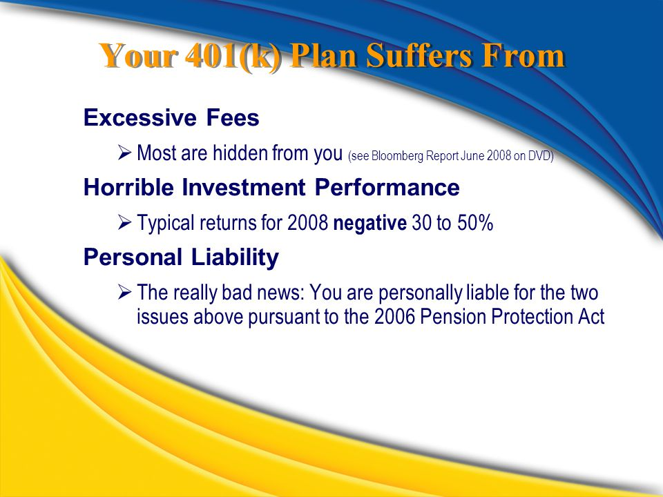 Your 401(k) Plan Suffers From Excessive Fees  Most are hidden from you (see Bloomberg Report June 2008 on DVD) Horrible Investment Performance  Typical returns for 2008 negative 30 to 50% Personal Liability  The really bad news: You are personally liable for the two issues above pursuant to the 2006 Pension Protection Act