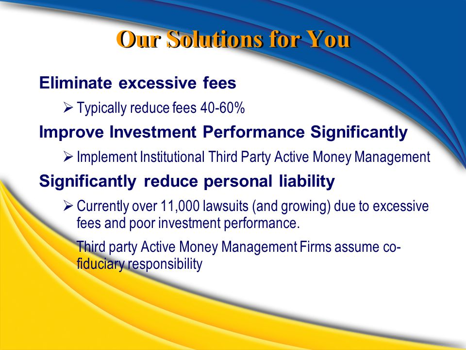 Our Solutions for You Eliminate excessive fees  Typically reduce fees 40-60% Improve Investment Performance Significantly  Implement Institutional Third Party Active Money Management Significantly reduce personal liability  Currently over 11,000 lawsuits (and growing) due to excessive fees and poor investment performance.