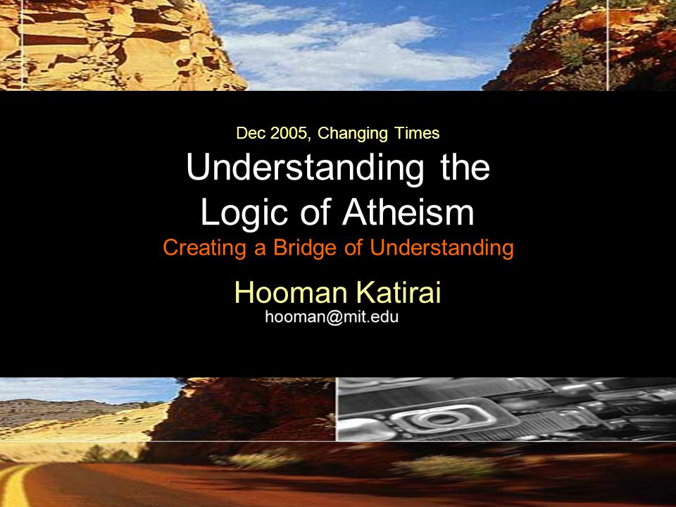 Dec 2005, Changing Times Understanding the Logic of Atheism Creating a Bridge of Understanding Hooman Katirai