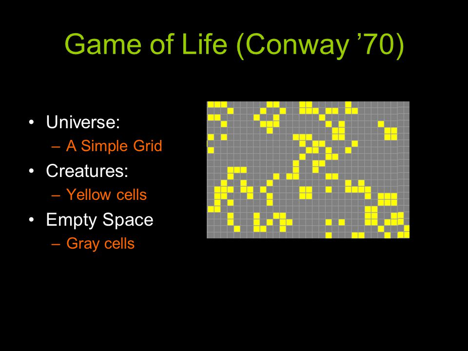 Game of Life (Conway '70) Universe: –A Simple Grid Creatures: –Yellow cells Empty Space –Gray cells